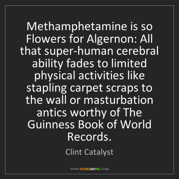 Clint Catalyst: Methamphetamine is so Flowers for Algernon: All that...