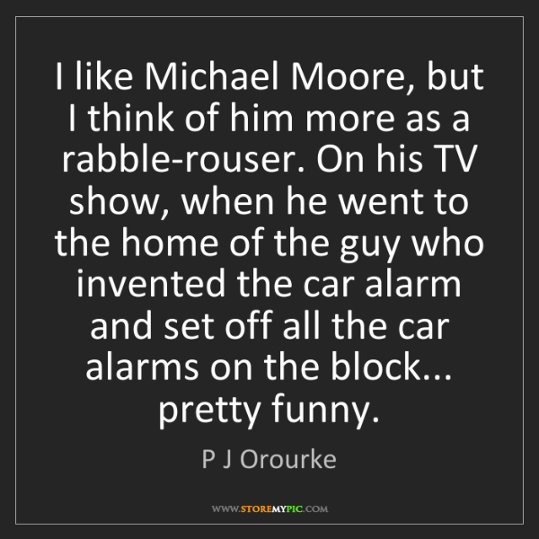P J Orourke: I like Michael Moore, but I think of him more as a rabble-rouser....