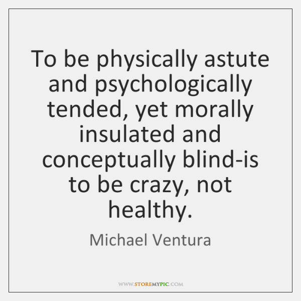 To be physically astute and psychologically tended, yet morally insulated and conceptually ...