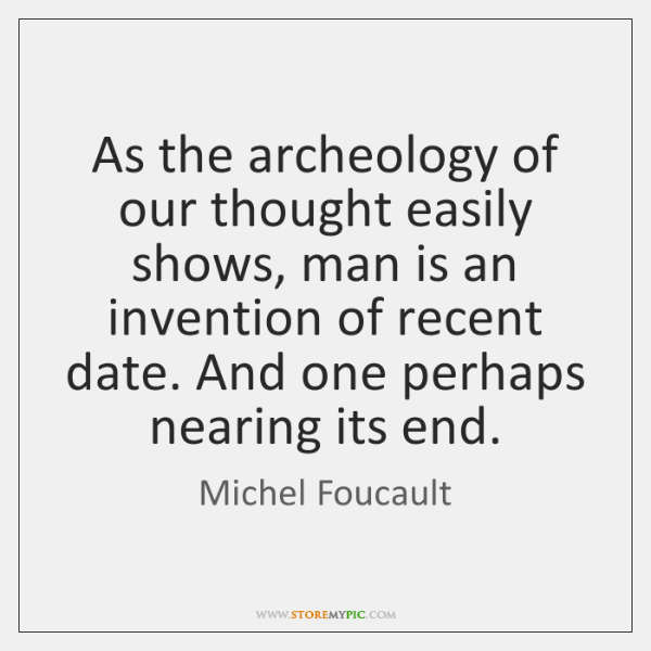 As the archeology of our thought easily shows, man is an invention ...