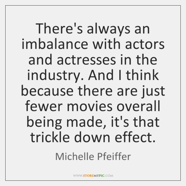 There's always an imbalance with actors and actresses in the industry. And ...