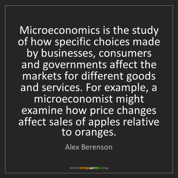 Alex Berenson: Microeconomics is the study of how specific choices made...
