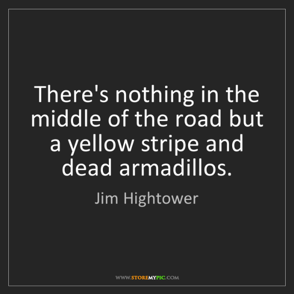 Jim Hightower: There's nothing in the middle of the road but a yellow...