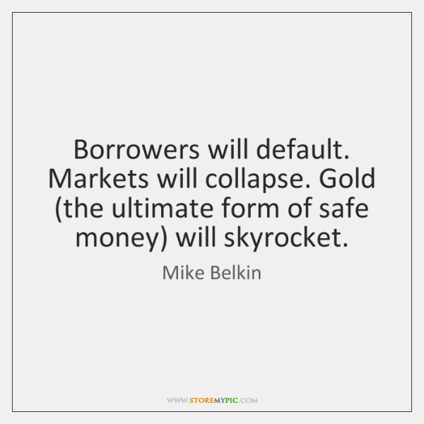 Borrowers will default. Markets will collapse. Gold (the ultimate form of safe ...