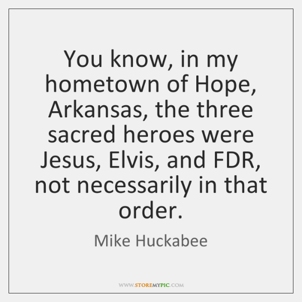 You know, in my hometown of Hope, Arkansas, the three sacred heroes ...