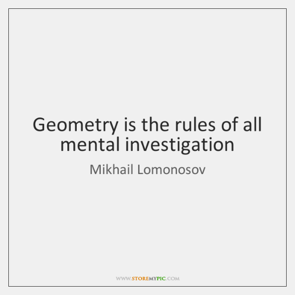 Geometry is the rules of all mental investigation
