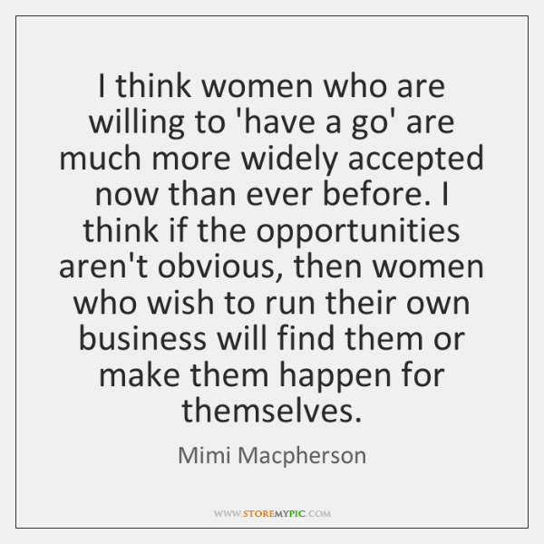 I think women who are willing to 'have a go' are much ...