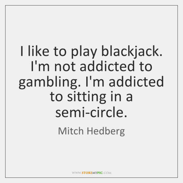 I like to play blackjack. I'm not addicted to gambling. I'm addicted ...