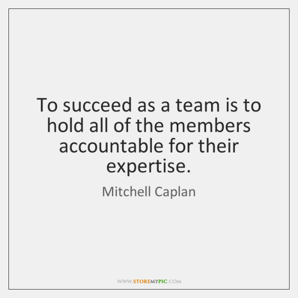 To succeed as a team is to hold all of the members ...