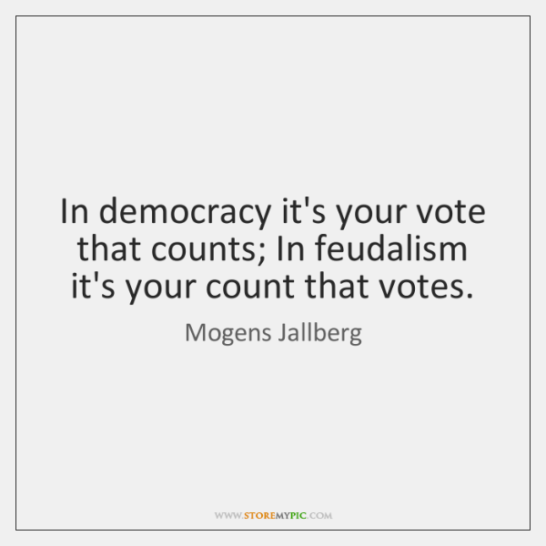 In democracy it's your vote that counts; In feudalism it's your count ...
