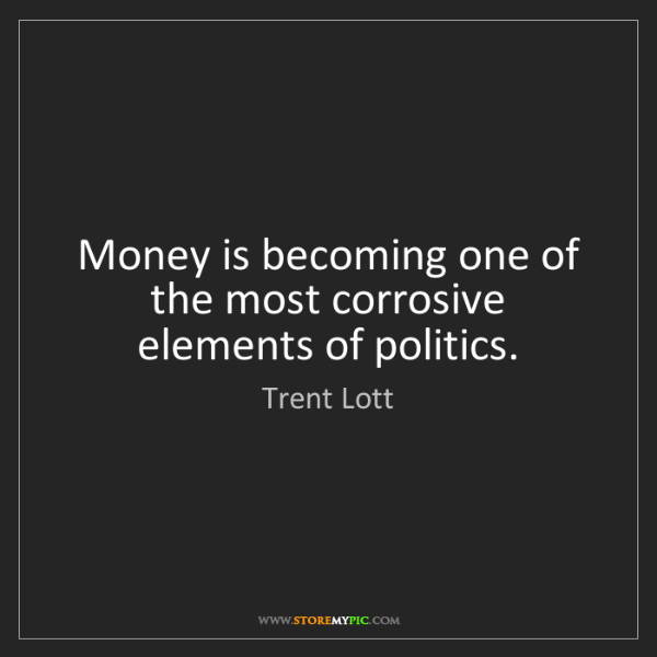 Trent Lott: Money is becoming one of the most corrosive elements...