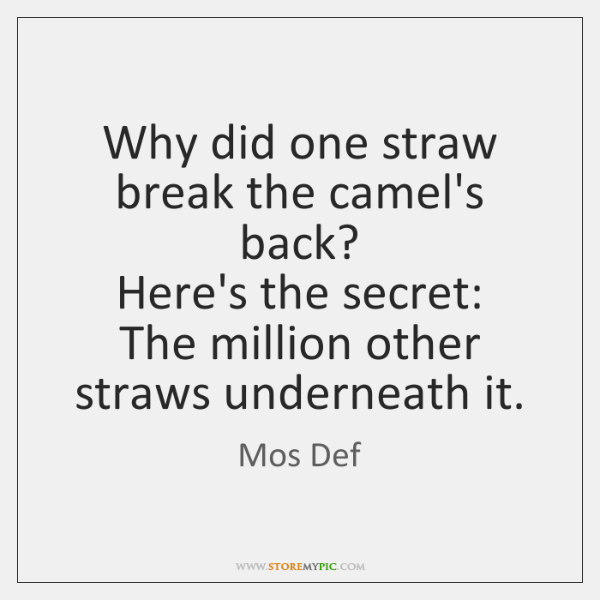 Why did one straw break the camel's back?  Here's the secret:  The ...