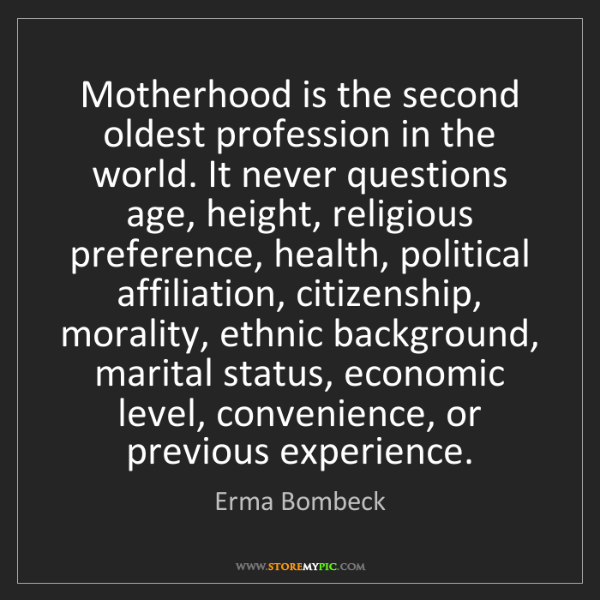 Erma Bombeck: Motherhood is the second oldest profession in the world....
