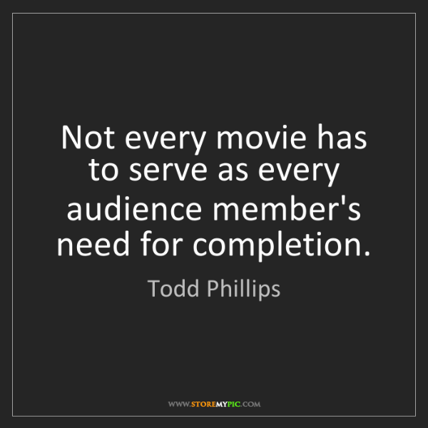 Todd Phillips: Not every movie has to serve as every audience member's...