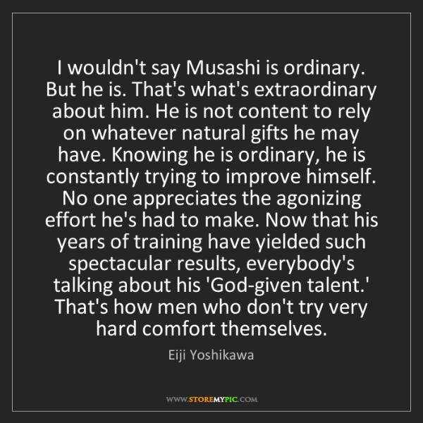 Eiji Yoshikawa: I wouldn't say Musashi is ordinary. But he is. That's...