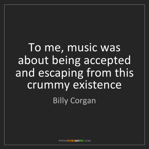 Billy Corgan: To me, music was about being accepted and escaping from...