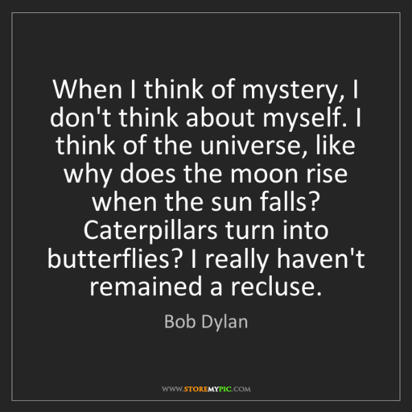 Bob Dylan: When I think of mystery, I don't think about myself....