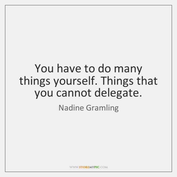 You have to do many things yourself. Things that you cannot delegate.