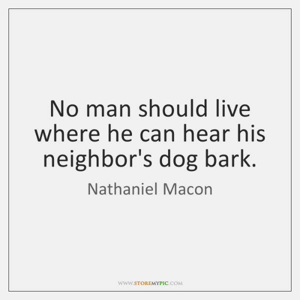 No man should live where he can hear his neighbor's dog bark.