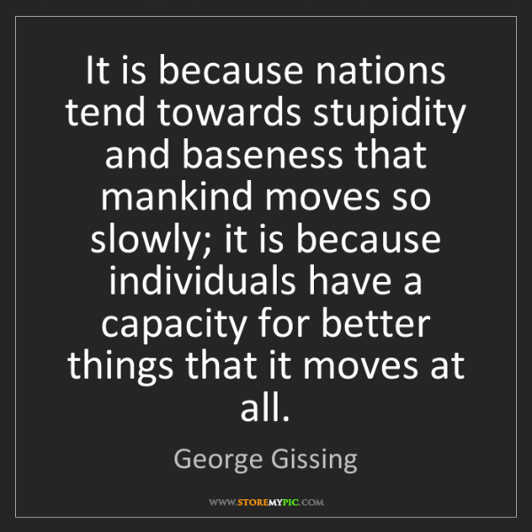 George Gissing: It is because nations tend towards stupidity and baseness...