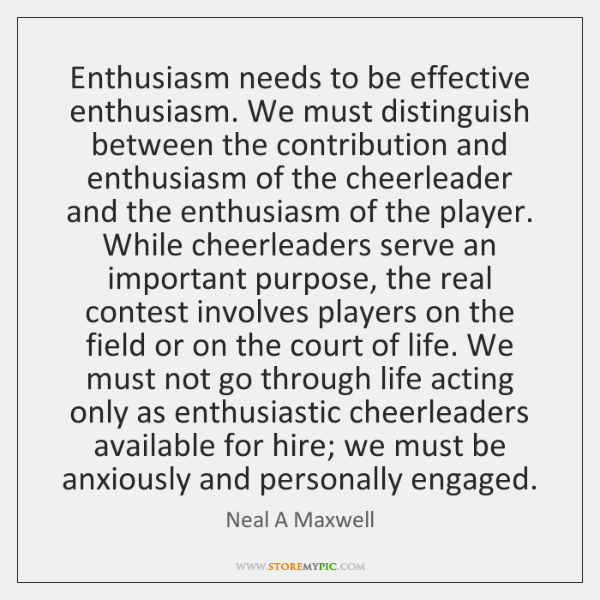 Enthusiasm needs to be effective enthusiasm. We must distinguish between the contribution ...