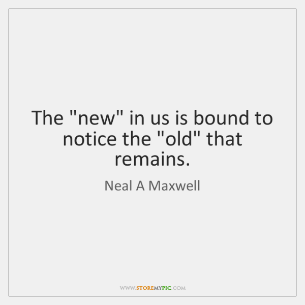 "The ""new"" in us is bound to notice the ""old"" that remains."
