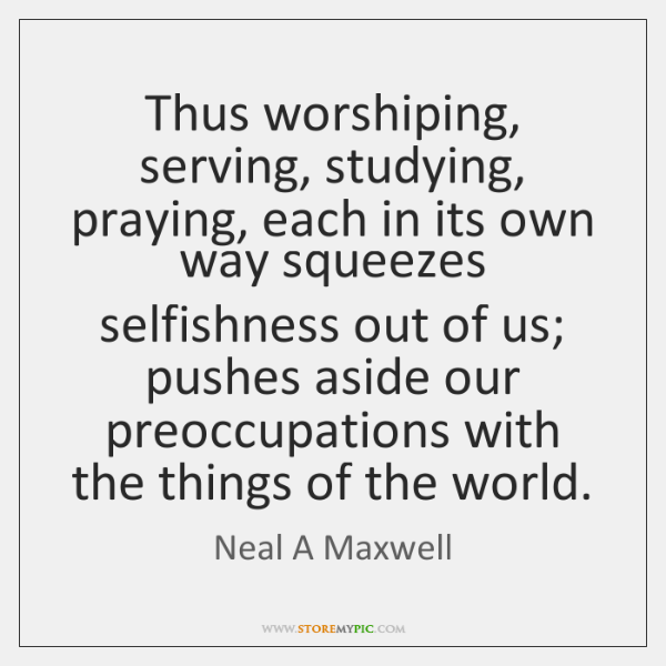 Thus worshiping, serving, studying, praying, each in its own way squeezes selfishness ...