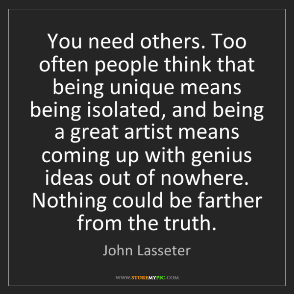 John Lasseter: You need others. Too often people think that being unique...