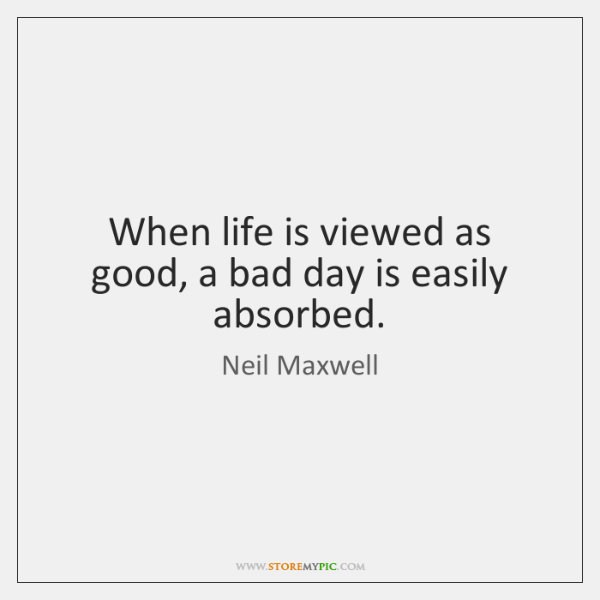 When life is viewed as good, a bad day is easily absorbed.