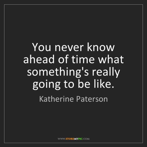 Katherine Paterson: You never know ahead of time what something's really...