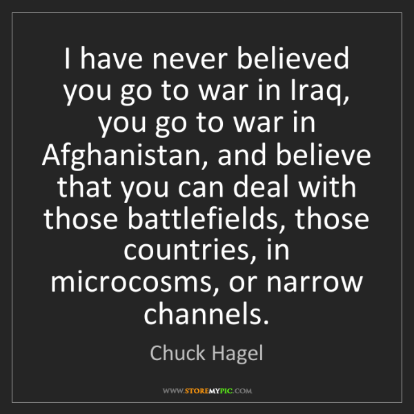 Chuck Hagel: I have never believed you go to war in Iraq, you go to...