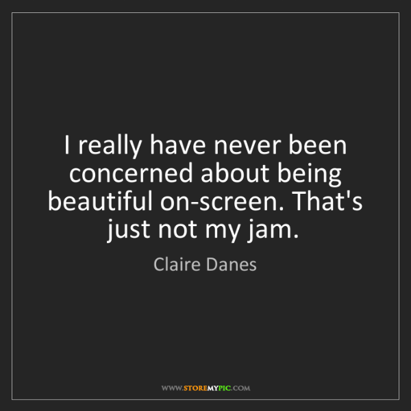 Claire Danes: I really have never been concerned about being beautiful...
