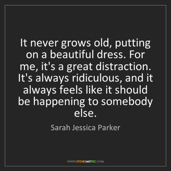 Sarah Jessica Parker: It never grows old, putting on a beautiful dress. For...