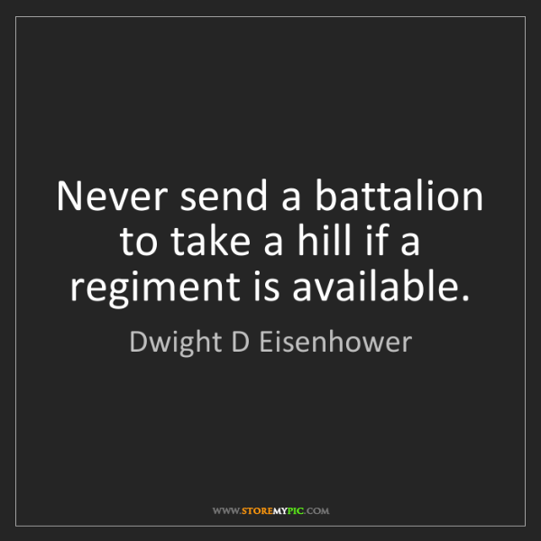 Dwight D Eisenhower: Never send a battalion to take a hill if a regiment is...