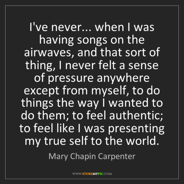 Mary Chapin Carpenter: I've never... when I was having songs on the airwaves,...