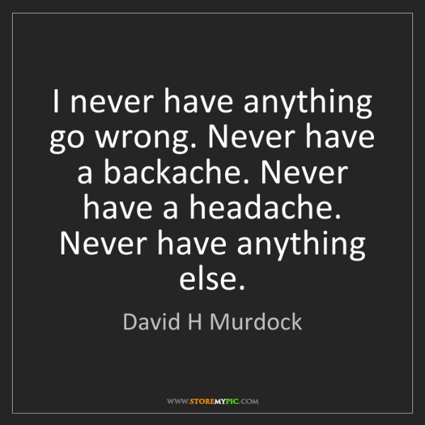 David H Murdock: I never have anything go wrong. Never have a backache....