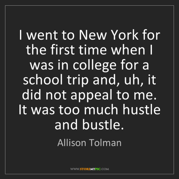 Allison Tolman: I went to New York for the first time when I was in college...