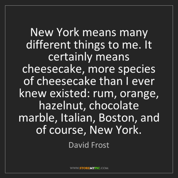 David Frost: New York means many different things to me. It certainly...