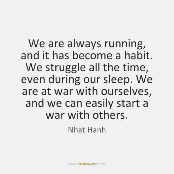 We are always running, and it has become a habit. We struggle ...