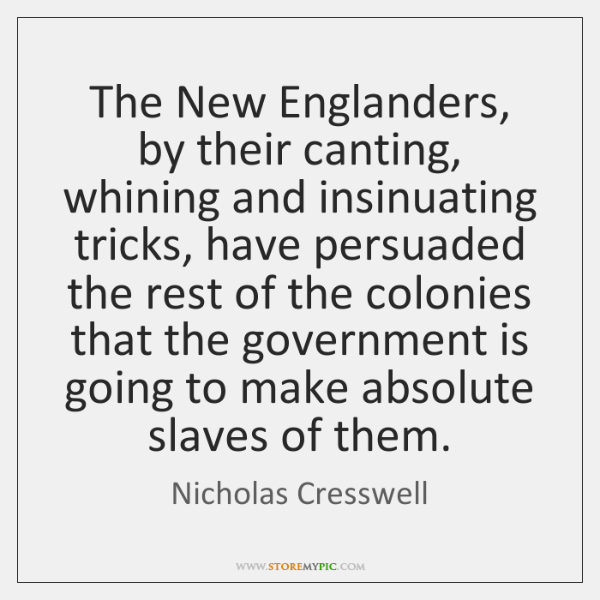 The New Englanders, by their canting, whining and insinuating tricks, have persuaded ...
