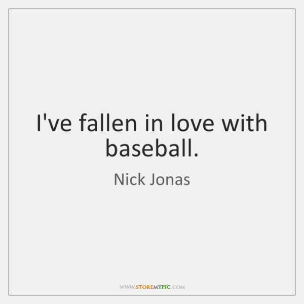 I've fallen in love with baseball.