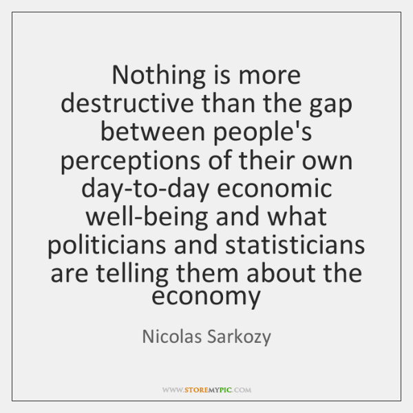Nothing is more destructive than the gap between people's perceptions of their ...
