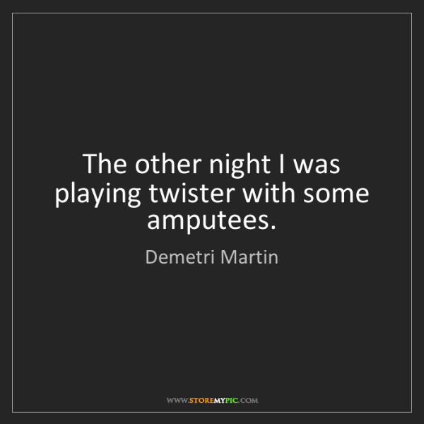Demetri Martin: The other night I was playing twister with some amputees.