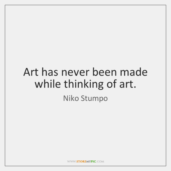 Art has never been made while thinking of art.