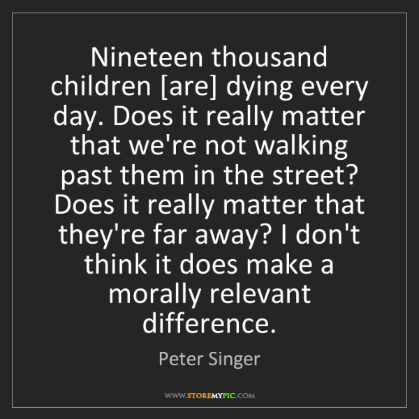 Peter Singer: Nineteen thousand children [are] dying every day. Does...