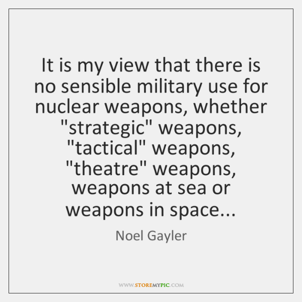 It is my view that there is no sensible military use for ...