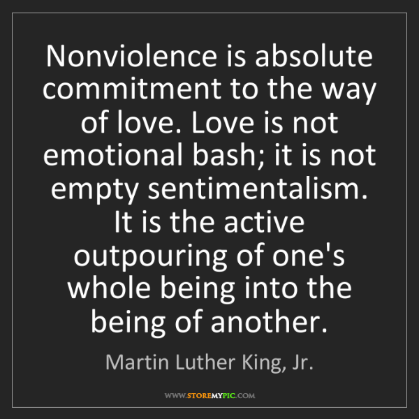 Martin Luther King, Jr.: Nonviolence is absolute commitment to the way of love....