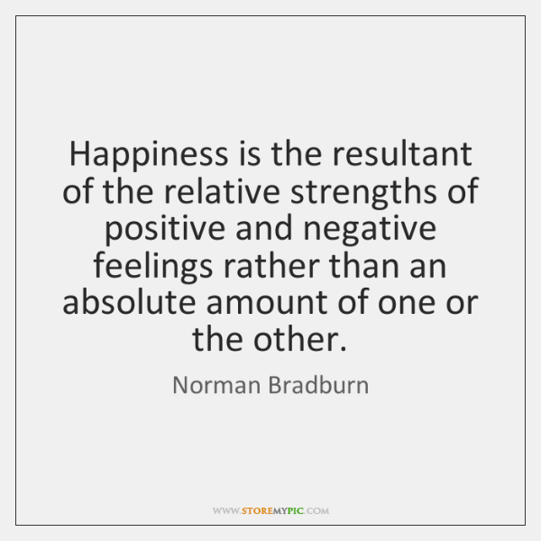 Happiness is the resultant of the relative strengths of positive and negative ...