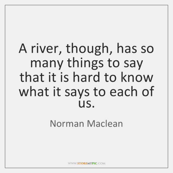 A river, though, has so many things to say that it is ...