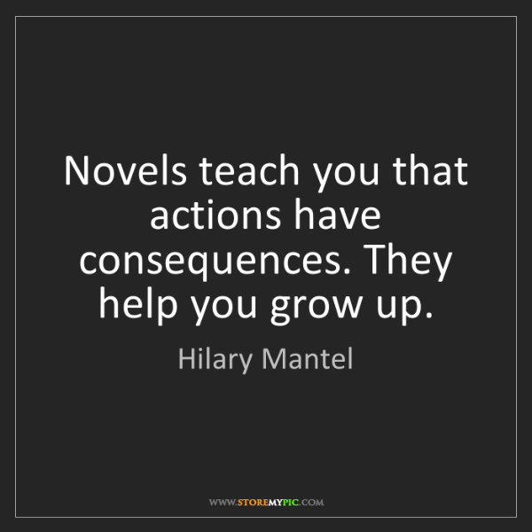 Hilary Mantel: Novels teach you that actions have consequences. They...